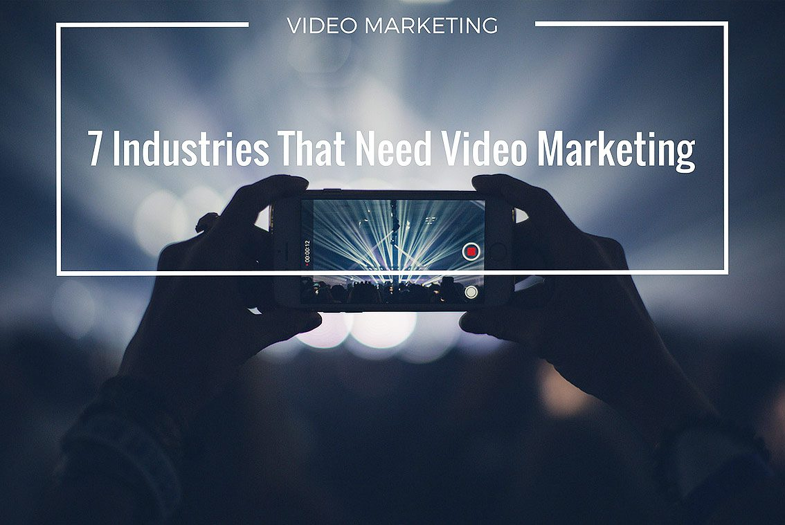 The Top 7 Industries that Need Video Marketing
